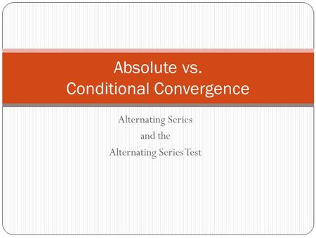 Alternating Series and the Alternating Series Test Absolute vs. Conditional Convergence.