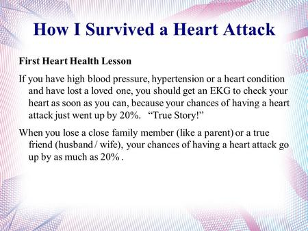 How I Survived a Heart Attack First Heart Health Lesson If you have high blood pressure, hypertension or a heart condition and have lost a loved one, you.