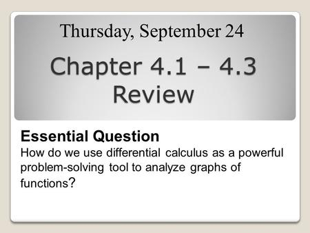 Chapter 4.1 – 4.3 Review Thursday, September 24 Essential Question How do we use differential calculus as a powerful problem-solving tool to analyze graphs.
