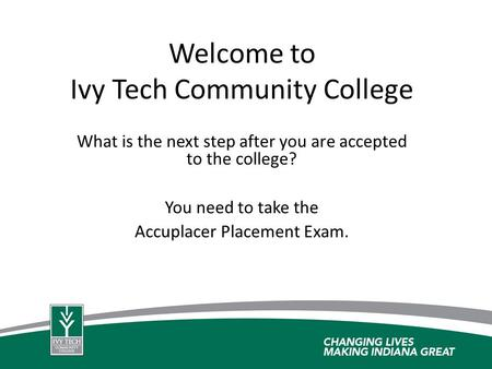 Welcome to Ivy Tech Community College What is the next step after you are accepted to the college? You need to take the Accuplacer Placement Exam.