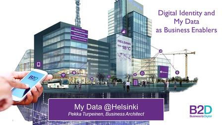 Digital Identity and My Data as Business Enablers 1 My Pekka Turpeinen, Business Architect.