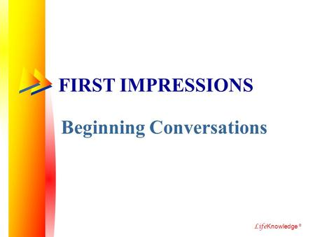 Life Knowledge ® FIRST IMPRESSIONS Beginning Conversations.
