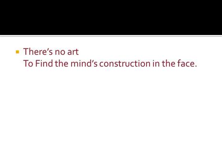  There's no art To Find the mind's construction in the face.