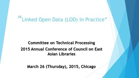 """ Linked Open Data (LOD) in Practice"" Committee on Technical Processing 2015 Annual Conference of Council on East Asian Libraries March 26 (Thursday),"