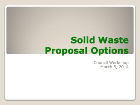 Solid Waste Proposal Options Council Workshop March 5, 2014.