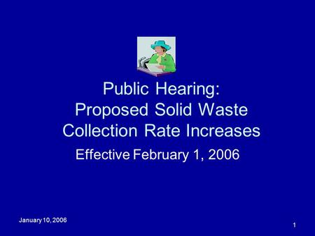 January 10, 2006 1 Public Hearing: Proposed Solid Waste Collection Rate Increases Effective February 1, 2006.