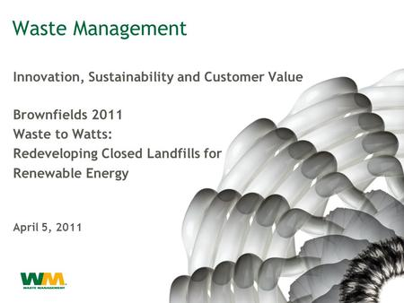 Waste Management Innovation, Sustainability and Customer Value Brownfields 2011 Waste to Watts: Redeveloping Closed Landfills for Renewable Energy April.