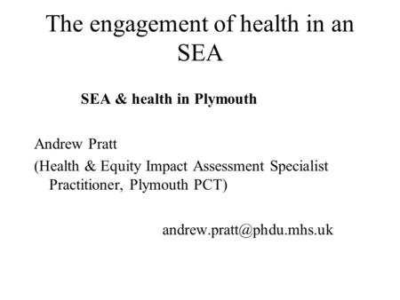 The engagement of health in an SEA SEA & health in Plymouth Andrew Pratt (Health & Equity Impact Assessment Specialist Practitioner, Plymouth PCT)