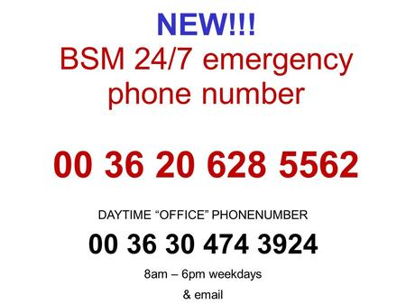 "NEW!!! BSM 24/7 emergency phone number 00 36 20 628 5562 DAYTIME ""OFFICE"" PHONENUMBER 00 36 30 474 3924 8am – 6pm weekdays &  ."