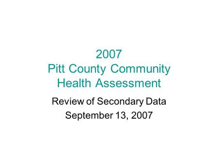 2007 Pitt County Community Health Assessment Review of Secondary Data September 13, 2007.