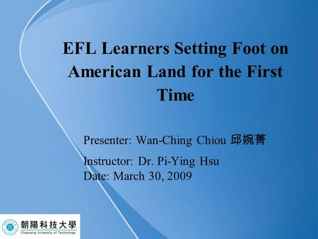 EFL Learners Setting Foot on American Land for the First Time Presenter: Wan-Ching Chiou 邱婉菁 Instructor: Dr. Pi-Ying Hsu Date: March 30, 2009.