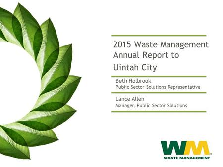 2015 Waste Management Annual Report to Uintah City Lance Allen Manager, Public Sector Solutions Beth Holbrook Public Sector Solutions Representative.