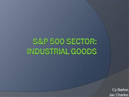 Cy Barton Jac Charles. Industrial Goods Sector  In general products are sold to other businesses or government agencies  Lagging but high sensitivity.