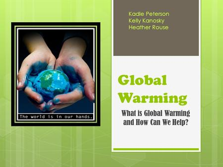 Global Warming What is Global Warming and How Can We Help? Kadie Peterson Kelly Kanosky Heather Rouse.
