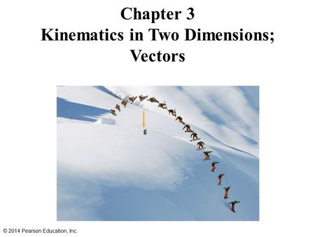 Chapter 3 Kinematics in Two Dimensions; Vectors © 2014 Pearson Education, Inc.