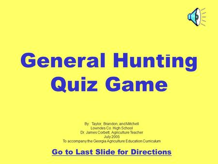General Hunting Quiz Game By: Taylor, Brandon, and Mitchell Lowndes Co. High School Dr. James Corbett, Agriculture Teacher July 2005 To accompany the Georgia.