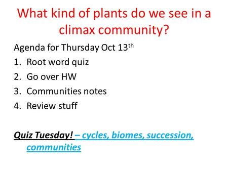 What kind of plants do we see in a climax community? Agenda for Thursday Oct 13 th 1.Root word quiz 2.Go over HW 3.Communities notes 4.Review stuff Quiz.