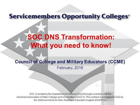 SOC DNS Transformation: What you need to know! Council of College and Military Educators (CCME) February, 2016 SOC is funded by the Department of Defense.