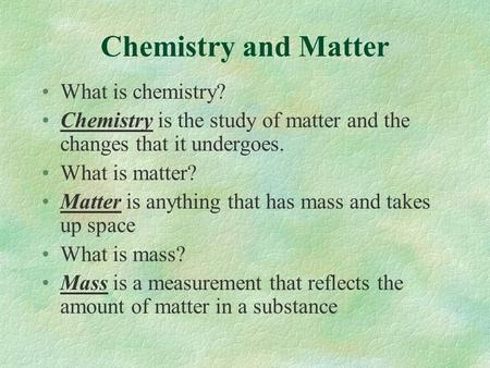 Chemistry and Matter What is chemistry? Chemistry is the study of matter and the changes that it undergoes. What is matter? Matter is anything that has.