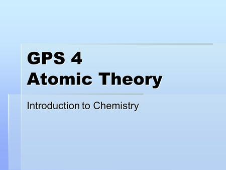 GPS 4 Atomic Theory Introduction to Chemistry. Objective  The student will investigate and understand that the placement of elements on the periodic.
