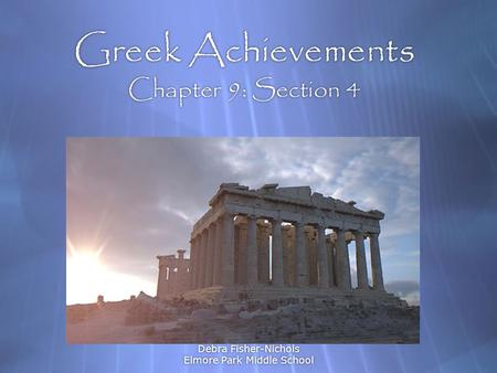 Debra Fisher-Nichols Elmore Park Middle School Greek Achievements Chapter 9: Section 4 Art, Philosophy, & Science.