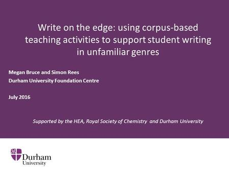 Write on the edge: using corpus-based teaching activities to support student writing in unfamiliar genres Megan Bruce and Simon Rees Durham University.
