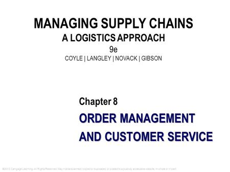 MANAGING SUPPLY CHAINS A LOGISTICS APPROACH 9e COYLE | LANGLEY | NOVACK | GIBSON Chapter 8 ORDER MANAGEMENT AND CUSTOMER SERVICE ©2013 Cengage Learning.