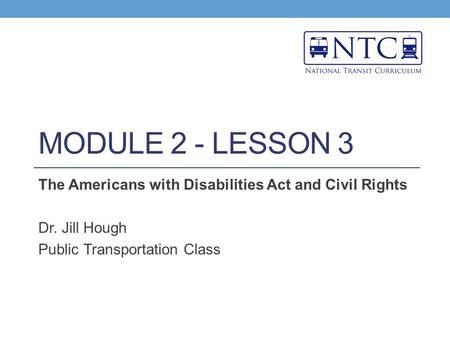 MODULE 2 - LESSON 3 The Americans with Disabilities Act and Civil Rights Dr. Jill Hough Public Transportation Class.