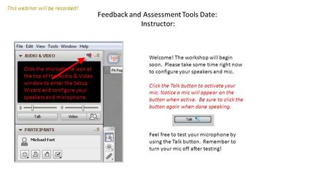 Feedback and Assessment Tools Date: Instructor: Welcome! The workshop will begin soon. Please take some time right now to configure your speakers and mic.