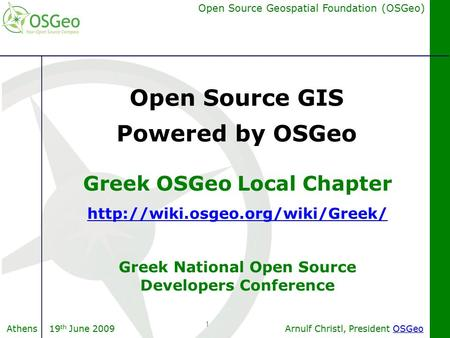 Arnulf Christl, President OSGeoOSGeo Open Source Geospatial Foundation (OSGeo) Athens 19 th June 2009 1 Greek OSGeo Local Chapter