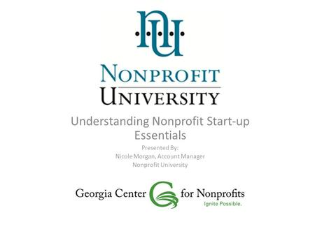 Understanding Nonprofit Start-up Essentials Presented By: Nicole Morgan, Account Manager Nonprofit University.