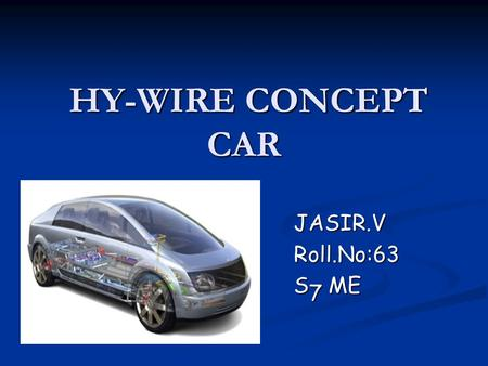 HY-WIRE CONCEPT CAR JASIR.V Roll.No:63 S7 ME. INTRODUCTION The name symbolizes the combination of hydrogen as fuel for the fuel cell propulsion system.