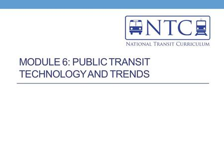 MODULE 6: PUBLIC TRANSIT TECHNOLOGY AND TRENDS. MODULE 6, LESSON 1 Impact of Evolving Technology on Public Transportation.
