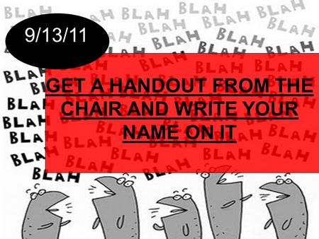 GET A HANDOUT FROM THE CHAIR AND WRITE YOUR NAME ON IT 9/13/11.