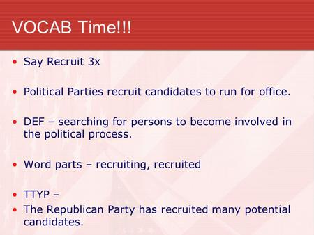 VOCAB Time!!! Say Recruit 3x Political Parties recruit candidates to run for office. DEF – searching for persons to become involved in the political process.