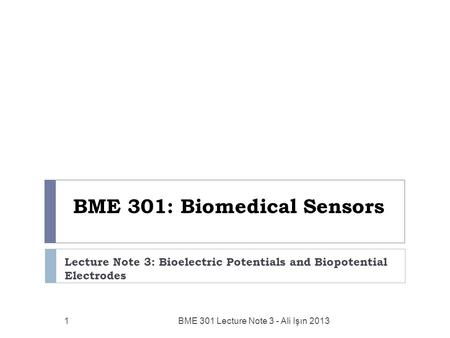BME 301: Biomedical Sensors Lecture Note 3: Bioelectric Potentials and Biopotential Electrodes BME 301 Lecture Note 3 - Ali Işın 2013 1.
