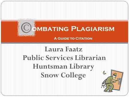 Laura Faatz Public Services Librarian Huntsman Library Snow College ombating Plagiarism A Guide to Citation.
