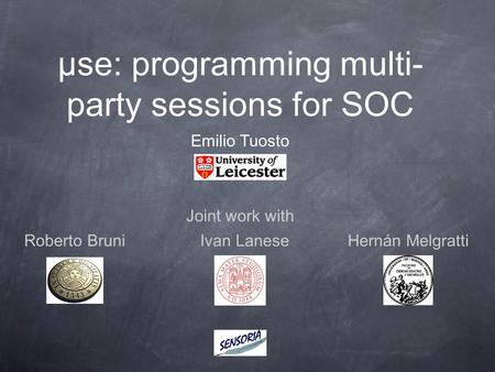 Μse: programming multi- party sessions for SOC Joint work with Emilio Tuosto Ivan LaneseRoberto BruniHernán Melgratti.
