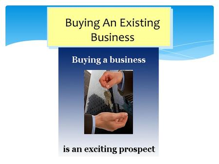 Buying An Existing Business. 1.Understand the advantages and disadvantages of buying an existing business. 2.Define the steps involved in the right way.