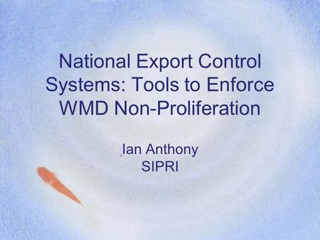 National Export Control Systems: Tools to Enforce WMD Non-Proliferation Ian Anthony SIPRI.