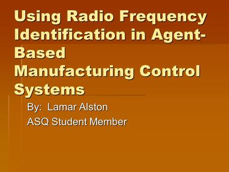 Using Radio Frequency Identification in Agent- Based Manufacturing Control Systems By: Lamar Alston ASQ Student Member.