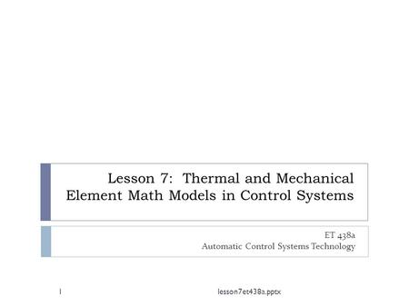 Lesson 7: Thermal and Mechanical Element Math Models in Control Systems ET 438a Automatic Control Systems Technology 1lesson7et438a.pptx.