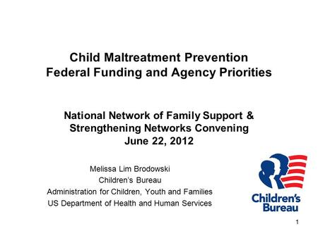1 Child Maltreatment Prevention Federal Funding and Agency Priorities National Network of Family Support & Strengthening Networks Convening June 22, 2012.