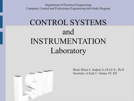 CONTROL SYSTEMS and INSTRUMENTATION Laboratory Department of Electrical Engineering Computer, Control and Elelectronic Engineering Sub-Study Program Head: