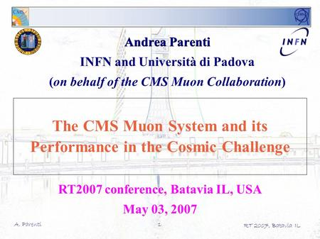 A. Parenti 1 RT 2007, Batavia IL The CMS Muon System and its Performance in the Cosmic Challenge RT2007 conference, Batavia IL, USA May 03, 2007 Andrea.
