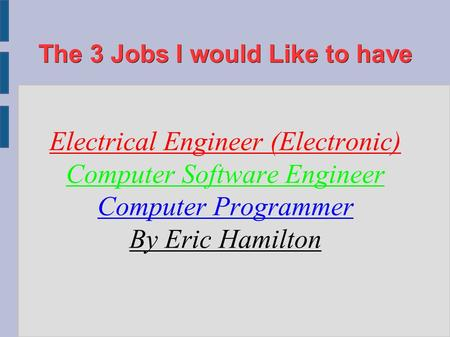 The 3 Jobs I would Like to have Electrical Engineer (Electronic) Computer Software Engineer Computer Programmer By Eric Hamilton.