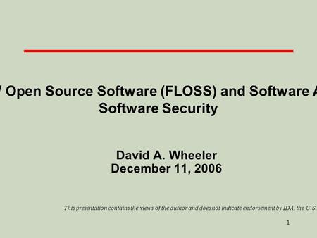 1 Free-Libre / Open Source Software (FLOSS) and Software Assurance / Software Security David A. Wheeler December 11, 2006 This presentation contains the.