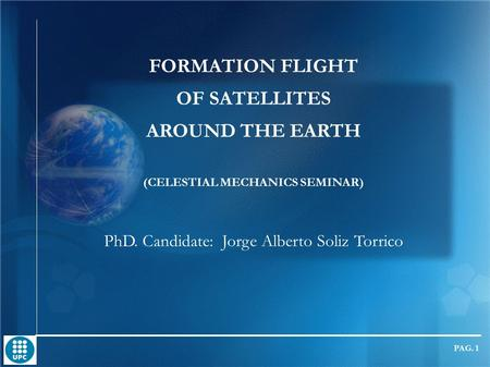FORMATION FLIGHT OF <strong>SATELLITES</strong> AROUND THE EARTH (CELESTIAL MECHANICS SEMINAR) PhD. Candidate: Jorge Alberto Soliz Torrico DOCTORAL PROGRAMME IN AEROSPACE.