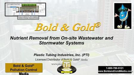 Bold & Gold ® Nutrient Removal from On-site Wastewater and Stormwater Systems Plastic Tubing Industries, Inc. (PTI) Licensed Distributor of Bold & Gold.