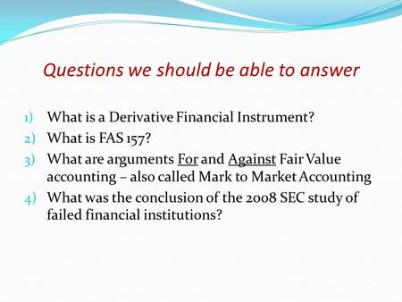 Questions we should be able to answer 1) What is a Derivative Financial Instrument? 2) What is FAS 157? 3) What are arguments For and Against Fair Value.